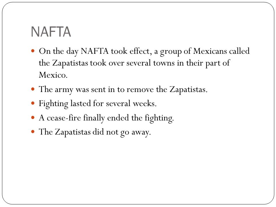 NAFTA On the day NAFTA took effect, a group of Mexicans called the Zapatistas took over several towns in their part of Mexico. The army was sent in to