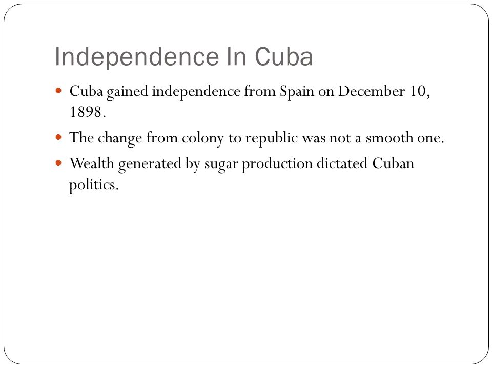 Independence In Cuba Cuba gained independence from Spain on December 10, 1898. The change from colony to republic was not a smooth one. Wealth generat
