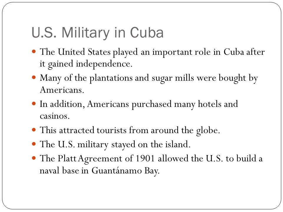 U.S. Military in Cuba The United States played an important role in Cuba after it gained independence. Many of the plantations and sugar mills were bo