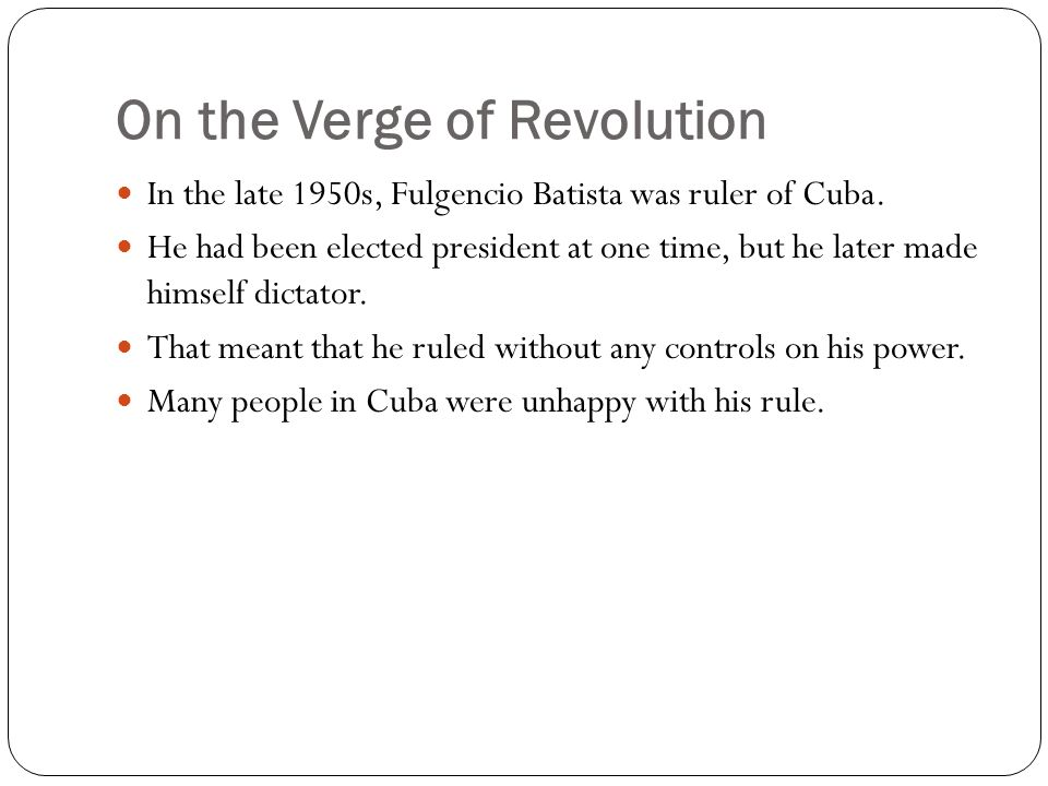 On the Verge of Revolution In the late 1950s, Fulgencio Batista was ruler of Cuba. He had been elected president at one time, but he later made himsel