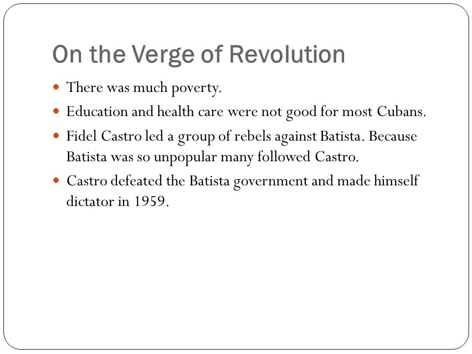 On the Verge of Revolution There was much poverty. Education and health care were not good for most Cubans. Fidel Castro led a group of rebels against