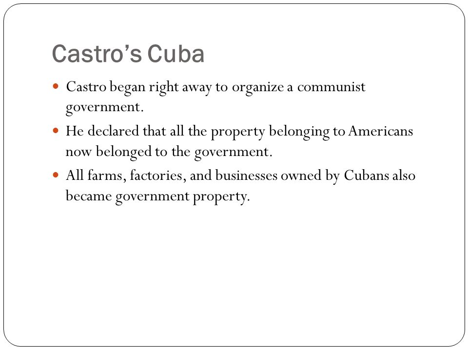 Castros Cuba Castro began right away to organize a communist government. He declared that all the property belonging to Americans now belonged to the
