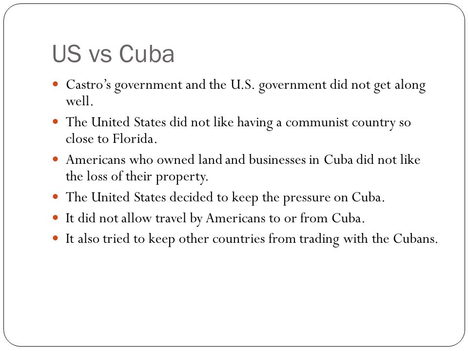 US vs Cuba Castros government and the U.S. government did not get along well. The United States did not like having a communist country so close to Fl