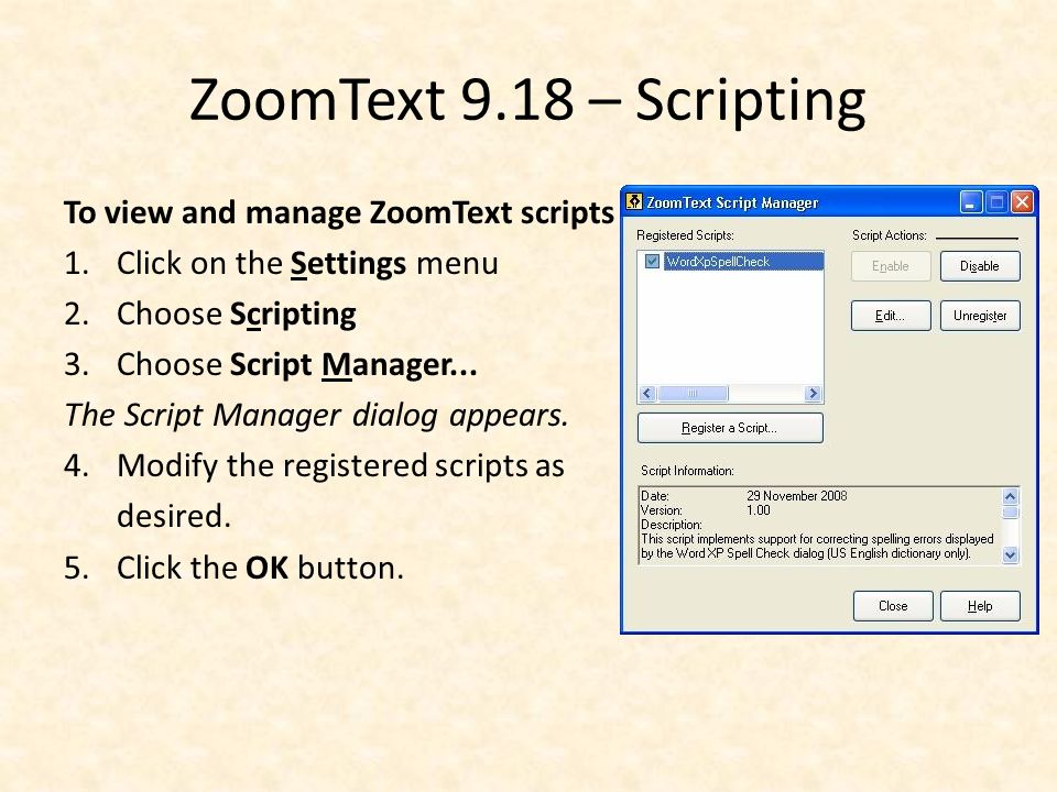 ZoomText 9.18 – Scripting To view and manage ZoomText scripts 1.Click on the Settings menu 2.Choose Scripting 3.Choose Script Manager...