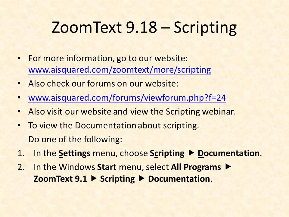 ZoomText 9.18 – Scripting For more information, go to our website: www.aisquared.com/zoomtext/more/scripting www.aisquared.com/zoomtext/more/scripting Also check our forums on our website: www.aisquared.com/forums/viewforum.php f=24 Also visit our website and view the Scripting webinar.