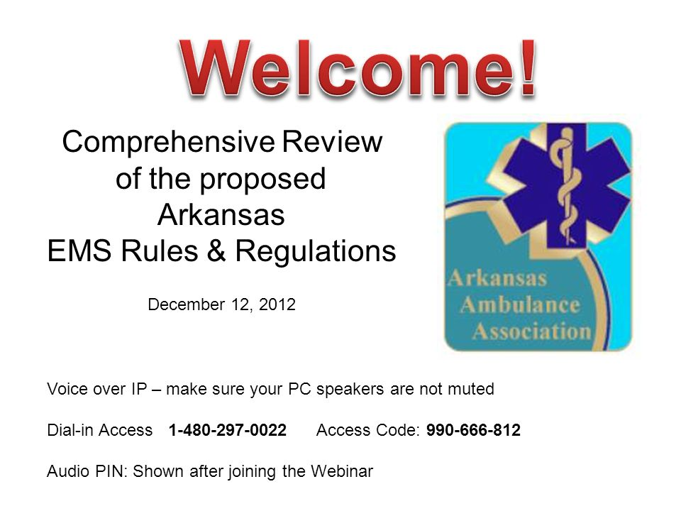 Comprehensive Review of the proposed Arkansas EMS Rules & Regulations December 12, 2012 Voice over IP – make sure your PC speakers are not muted Dial-in Access Access Code: Audio PIN: Shown after joining the Webinar