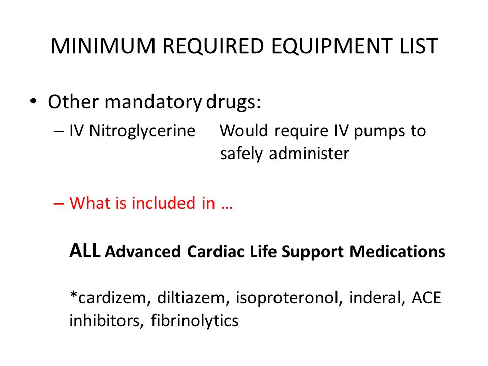 MINIMUM REQUIRED EQUIPMENT LIST Other mandatory drugs: – IV Nitroglycerine Would require IV pumps to safely administer – What is included in … ALL Advanced Cardiac Life Support Medications *cardizem, diltiazem, isoproteronol, inderal, ACE inhibitors, fibrinolytics