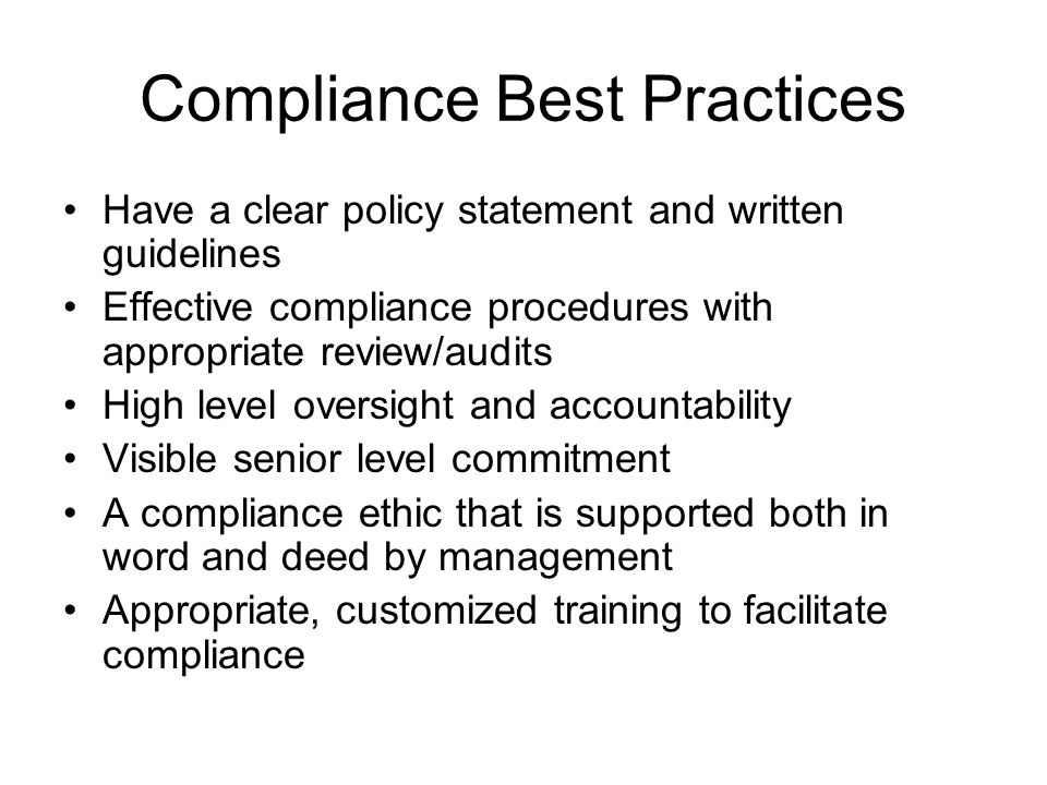Compliance Best Practices Have a clear policy statement and written guidelines Effective compliance procedures with appropriate review/audits High lev
