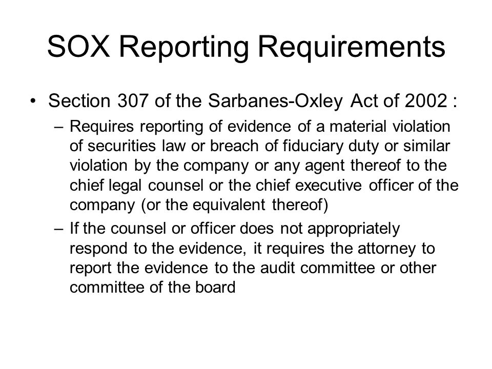 SOX Reporting Requirements Section 307 of the Sarbanes-Oxley Act of 2002 : –Requires reporting of evidence of a material violation of securities law o