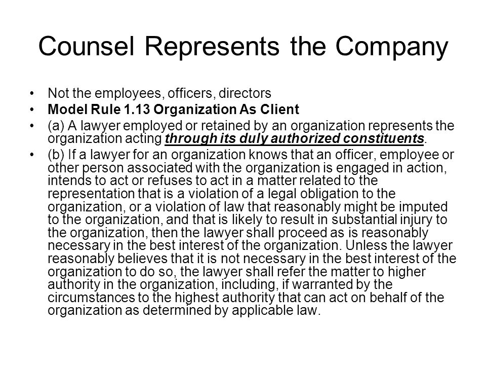 Counsel Represents the Company Not the employees, officers, directors Model Rule 1.13 Organization As Client (a) A lawyer employed or retained by an o