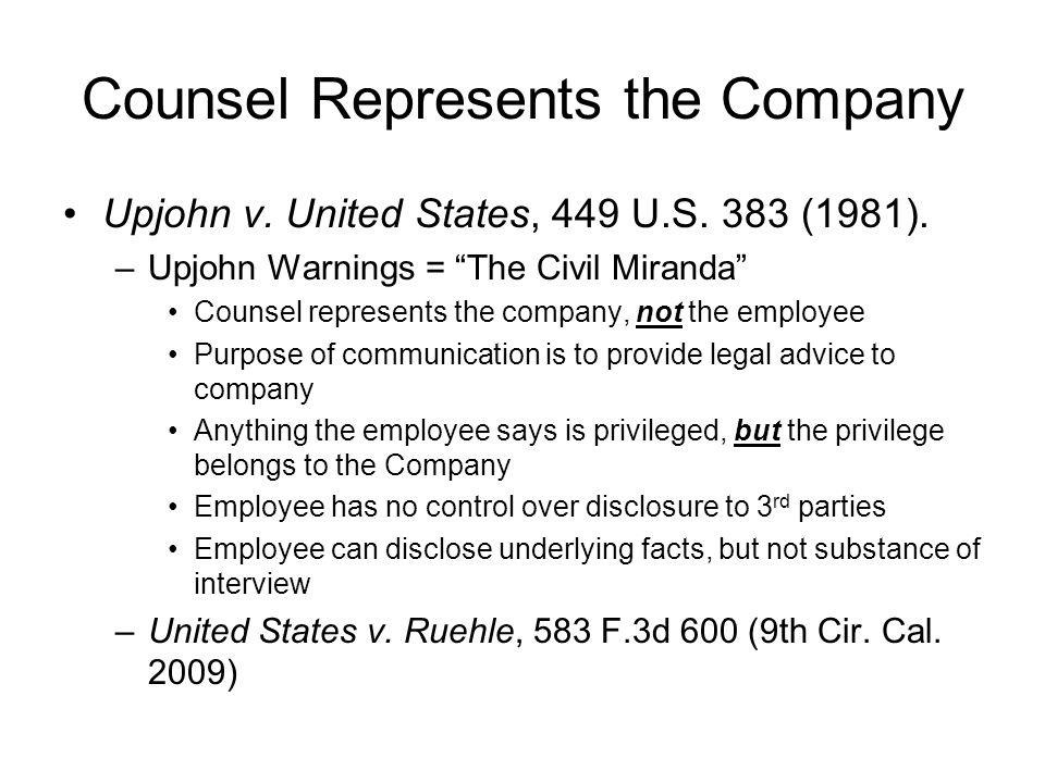 Counsel Represents the Company Upjohn v. United States, 449 U.S. 383 (1981). –Upjohn Warnings = The Civil Miranda Counsel represents the company, not