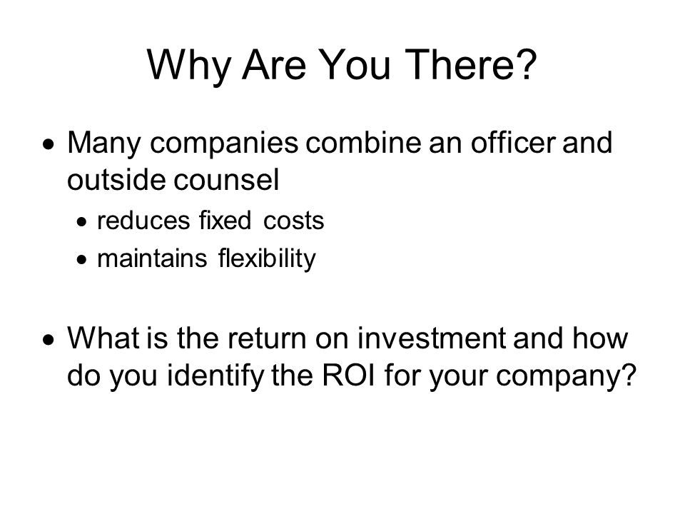 Why Are You There? Many companies combine an officer and outside counsel reduces fixed costs maintains flexibility What is the return on investment an