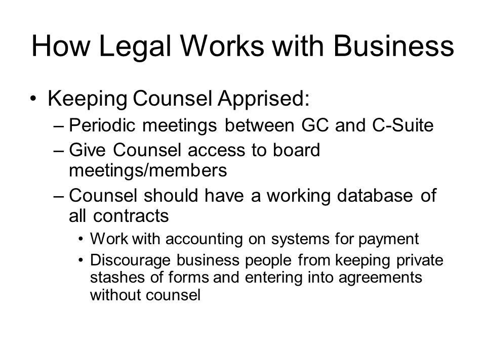 How Legal Works with Business Keeping Counsel Apprised: –Periodic meetings between GC and C-Suite –Give Counsel access to board meetings/members –Coun