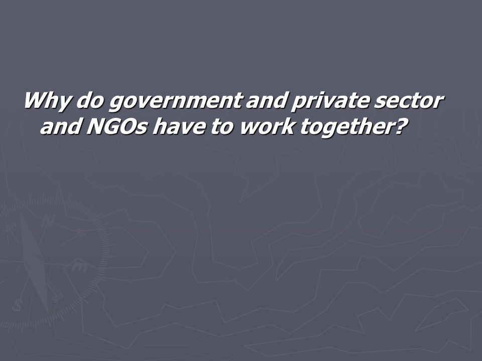 Why do government and private sector and NGOs have to work together?