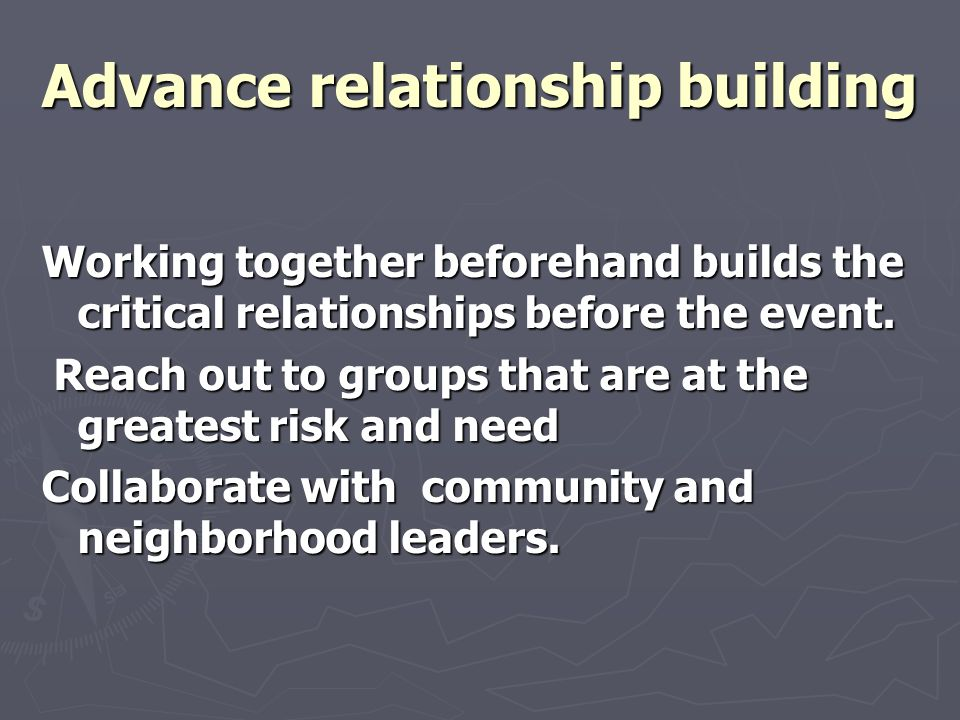Advance relationship building Working together beforehand builds the critical relationships before the event. Reach out to groups that are at the grea