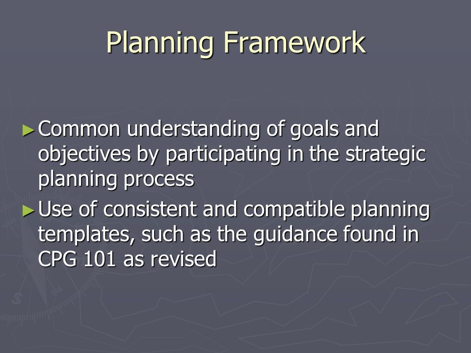 Planning Framework Common understanding of goals and objectives by participating in the strategic planning process Common understanding of goals and o