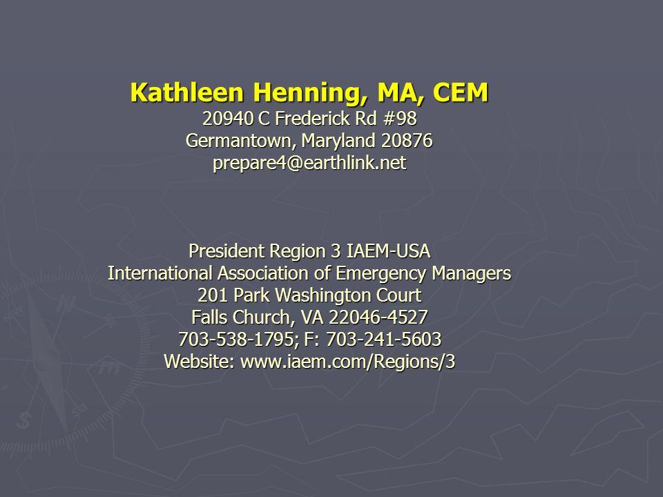 Kathleen Henning, MA, CEM 20940 C Frederick Rd #98 Germantown, Maryland 20876 prepare4@earthlink.net President Region 3 IAEM-USA International Association of Emergency Managers 201 Park Washington Court Falls Church, VA 22046-4527 703-538-1795; F: 703-241-5603 Website: www.iaem.com/Regions/3 Kathleen Henning, MA, CEM 20940 C Frederick Rd #98 Germantown, Maryland 20876 prepare4@earthlink.net President Region 3 IAEM-USA International Association of Emergency Managers 201 Park Washington Court Falls Church, VA 22046-4527 703-538-1795; F: 703-241-5603 Website: www.iaem.com/Regions/3