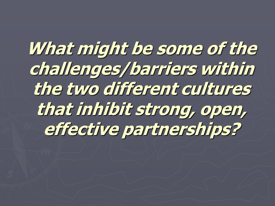 What might be some of the challenges/barriers within the two different cultures that inhibit strong, open, effective partnerships?