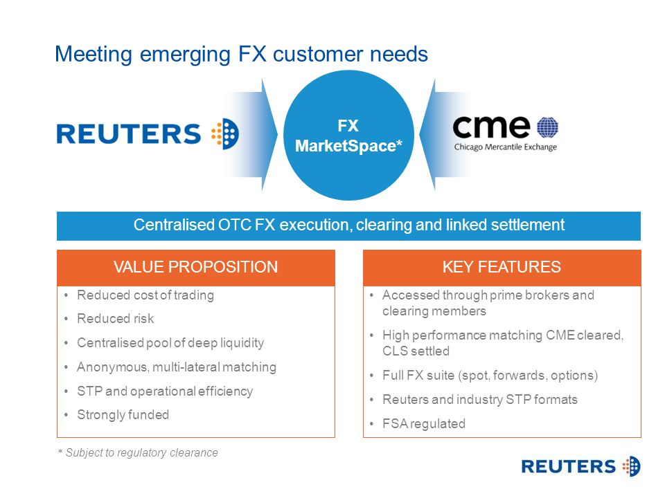 Centralised OTC FX execution, clearing and linked settlement Meeting emerging FX customer needs * Subject to regulatory clearance Reduced cost of trading Reduced risk Centralised pool of deep liquidity Anonymous, multi-lateral matching STP and operational efficiency Strongly funded Accessed through prime brokers and clearing members High performance matching CME cleared, CLS settled Full FX suite (spot, forwards, options) Reuters and industry STP formats FSA regulated VALUE PROPOSITIONKEY FEATURES FX MarketSpace*
