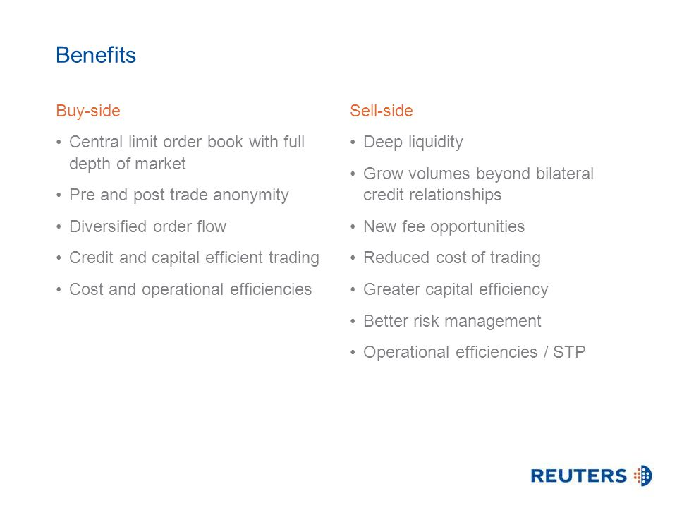 Benefits Buy-side Central limit order book with full depth of market Pre and post trade anonymity Diversified order flow Credit and capital efficient trading Cost and operational efficiencies Sell-side Deep liquidity Grow volumes beyond bilateral credit relationships New fee opportunities Reduced cost of trading Greater capital efficiency Better risk management Operational efficiencies / STP