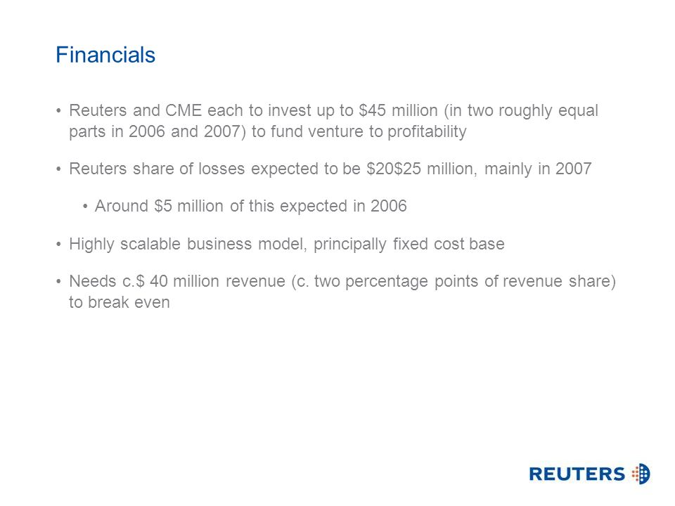 Financials Reuters and CME each to invest up to $45 million (in two roughly equal parts in 2006 and 2007) to fund venture to profitability Reuters sha