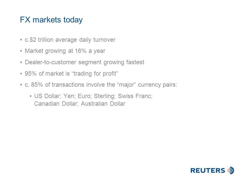 FX markets today c.$2 trillion average daily turnover Market growing at 16% a year Dealer-to-customer segment growing fastest 95% of market is trading for profit c.