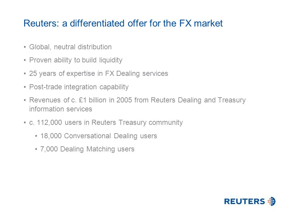 Reuters: a differentiated offer for the FX market Global, neutral distribution Proven ability to build liquidity 25 years of expertise in FX Dealing services Post-trade integration capability Revenues of c.