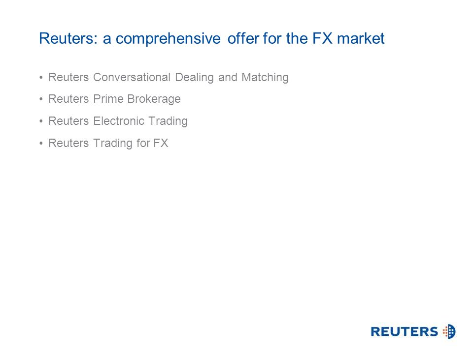 Reuters: a comprehensive offer for the FX market Reuters Conversational Dealing and Matching Reuters Prime Brokerage Reuters Electronic Trading Reuters Trading for FX