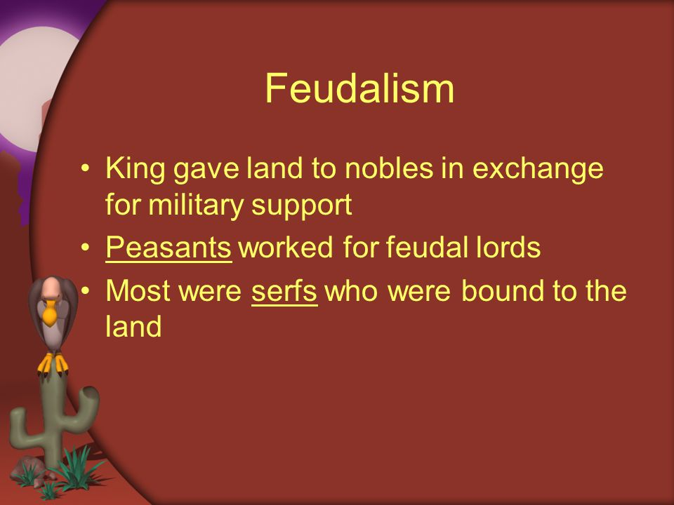 Feudalism King gave land to nobles in exchange for military support Peasants worked for feudal lords Most were serfs who were bound to the land