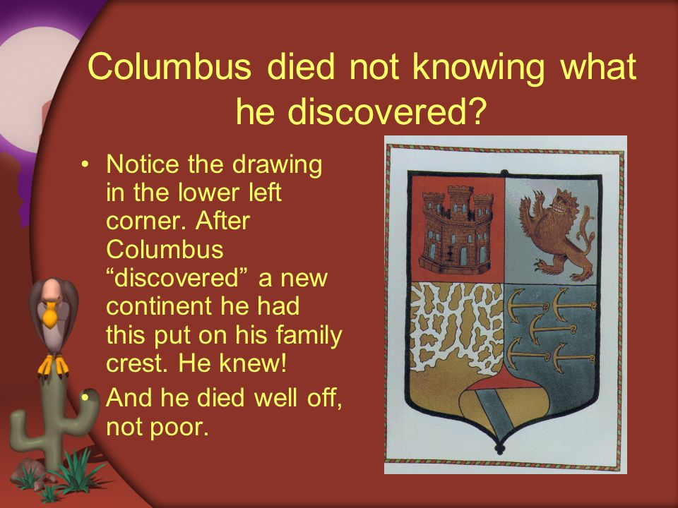 Columbus died not knowing what he discovered? Notice the drawing in the lower left corner. After Columbus discovered a new continent he had this put o