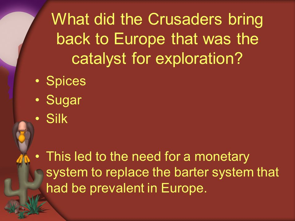 What did the Crusaders bring back to Europe that was the catalyst for exploration? Spices Sugar Silk This led to the need for a monetary system to rep