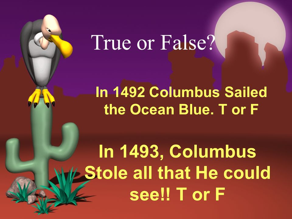 In 1492 Columbus Sailed the Ocean Blue. T or F In 1493, Columbus Stole all that He could see!! T or F True or False?