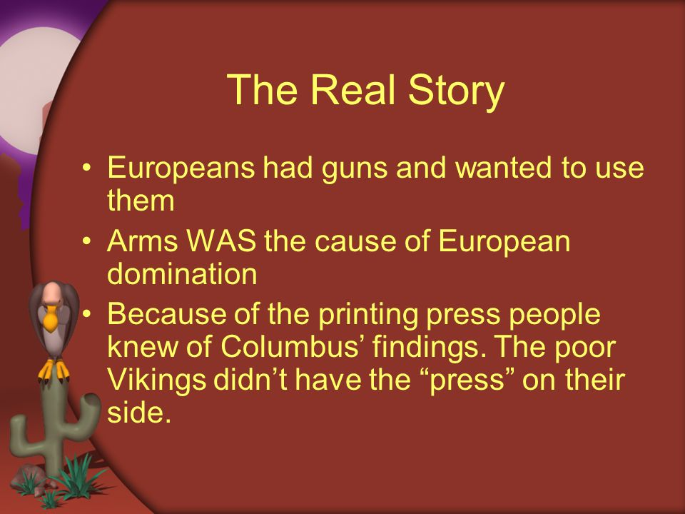The Real Story Europeans had guns and wanted to use them Arms WAS the cause of European domination Because of the printing press people knew of Columb