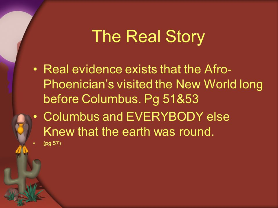 The Real Story Real evidence exists that the Afro- Phoenicians visited the New World long before Columbus. Pg 51&53 Columbus and EVERYBODY else Knew t