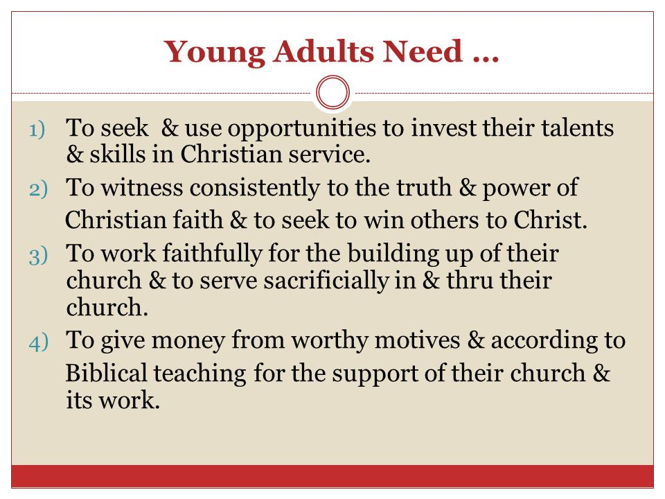 Young Adults Need … 1) To seek & use opportunities to invest their talents & skills in Christian service. 2) To witness consistently to the truth & po