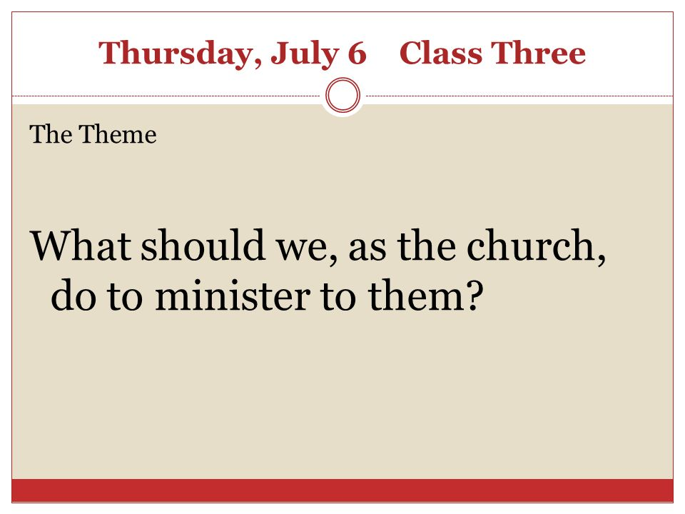 Thursday, July 6 Class Three The Theme What should we, as the church, do to minister to them?