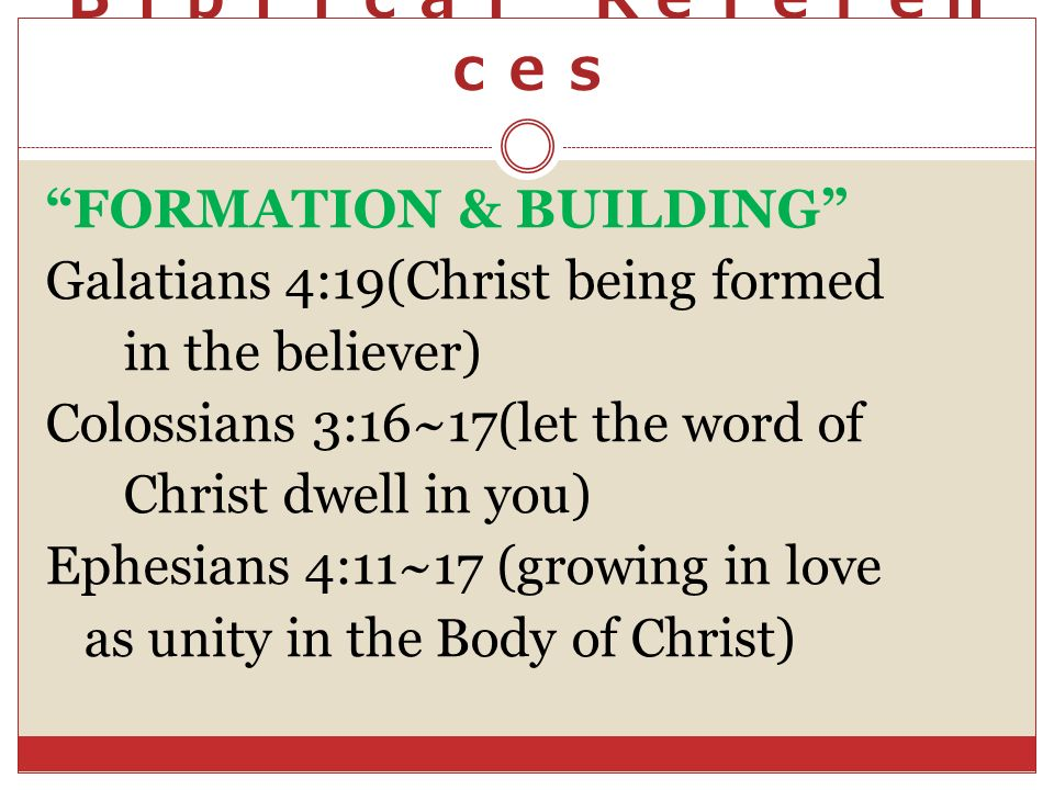 FORMATION & BUILDING Galatians 4:19(Christ being formed in the believer) Colossians 3:16~17(let the word of Christ dwell in you) Ephesians 4:11~17 (gr