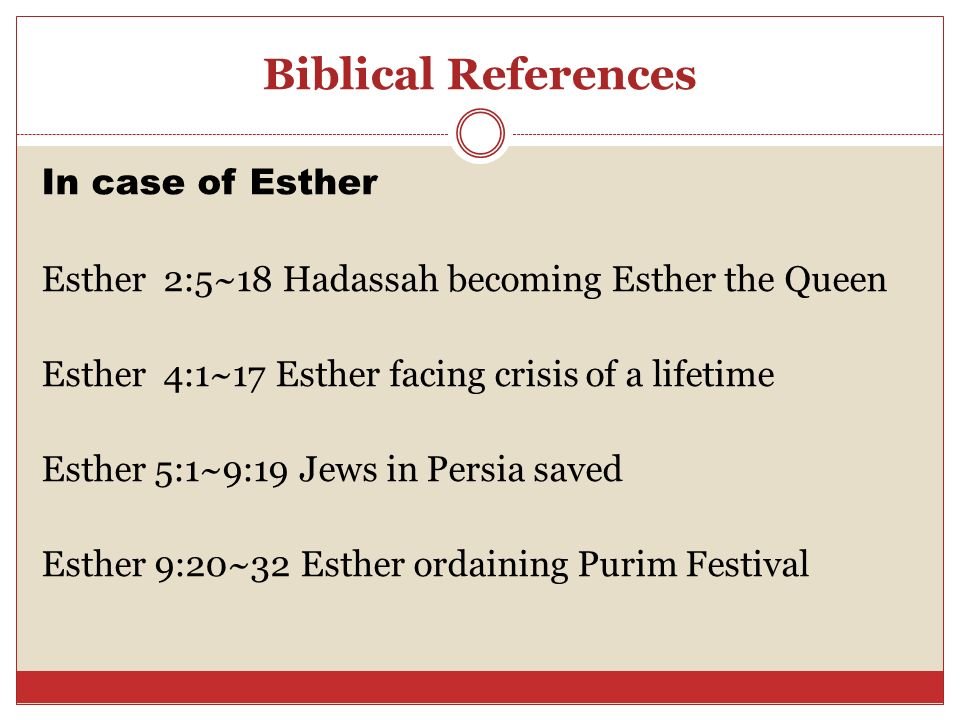 Biblical References In case of Esther Esther 2:5~18 Hadassah becoming Esther the Queen Esther 4:1~17 Esther facing crisis of a lifetime Esther 5:1~9:1