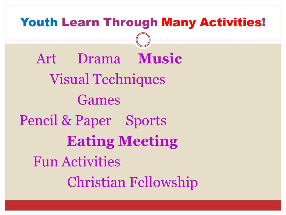 Youth Learn Through Many Activities! Art Drama Music Visual Techniques Games Pencil & Paper Sports Eating Meeting Fun Activities Christian Fellowship