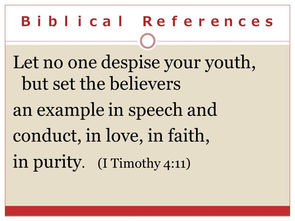 Let no one despise your youth, but set the believers an example in speech and conduct, in love, in faith, in purity. (I Timothy 4:11)