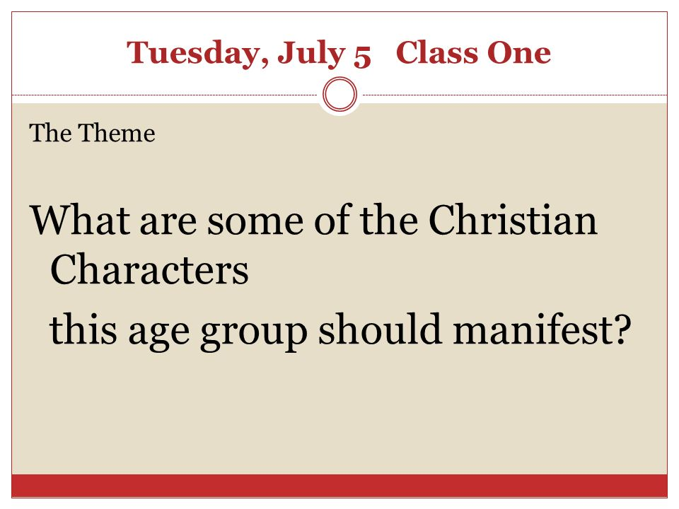 Tuesday, July 5 Class One The Theme What are some of the Christian Characters this age group should manifest?