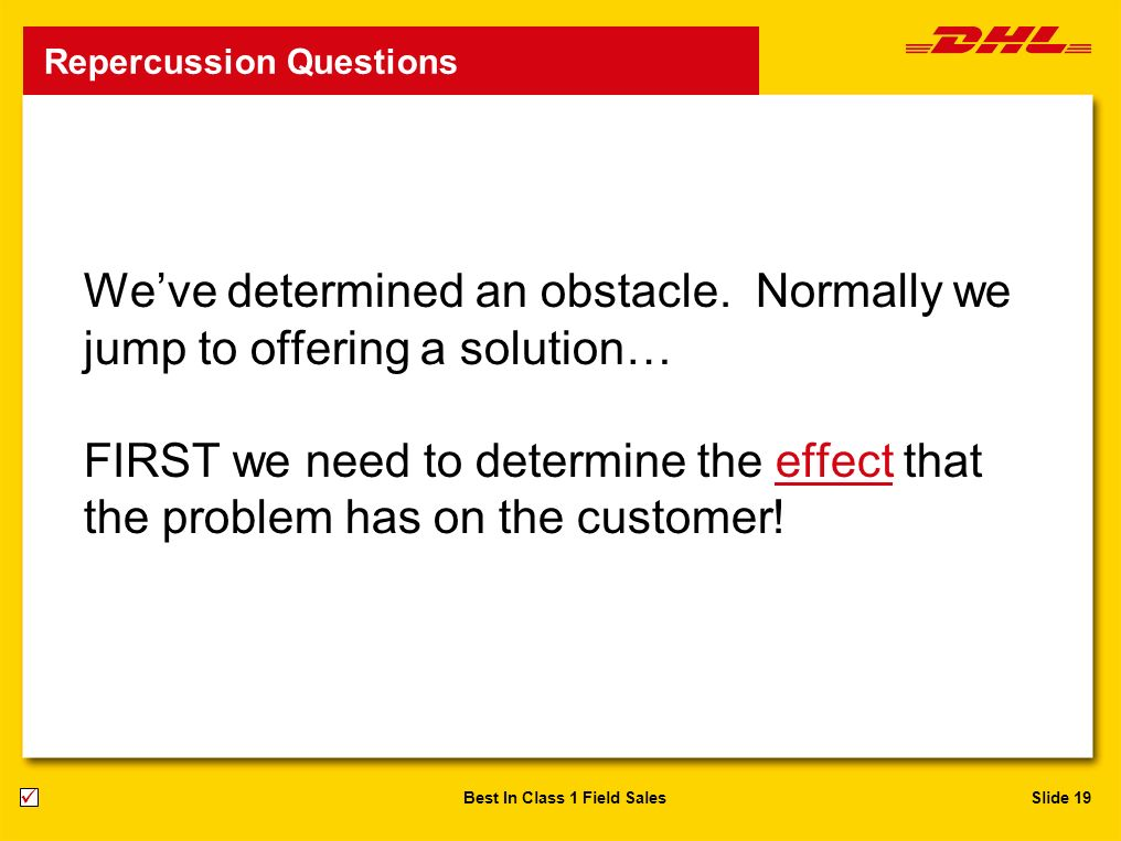 Slide 19Best In Class 1 Field Sales Weve determined an obstacle. Normally we jump to offering a solution… FIRST we need to determine the effect that t