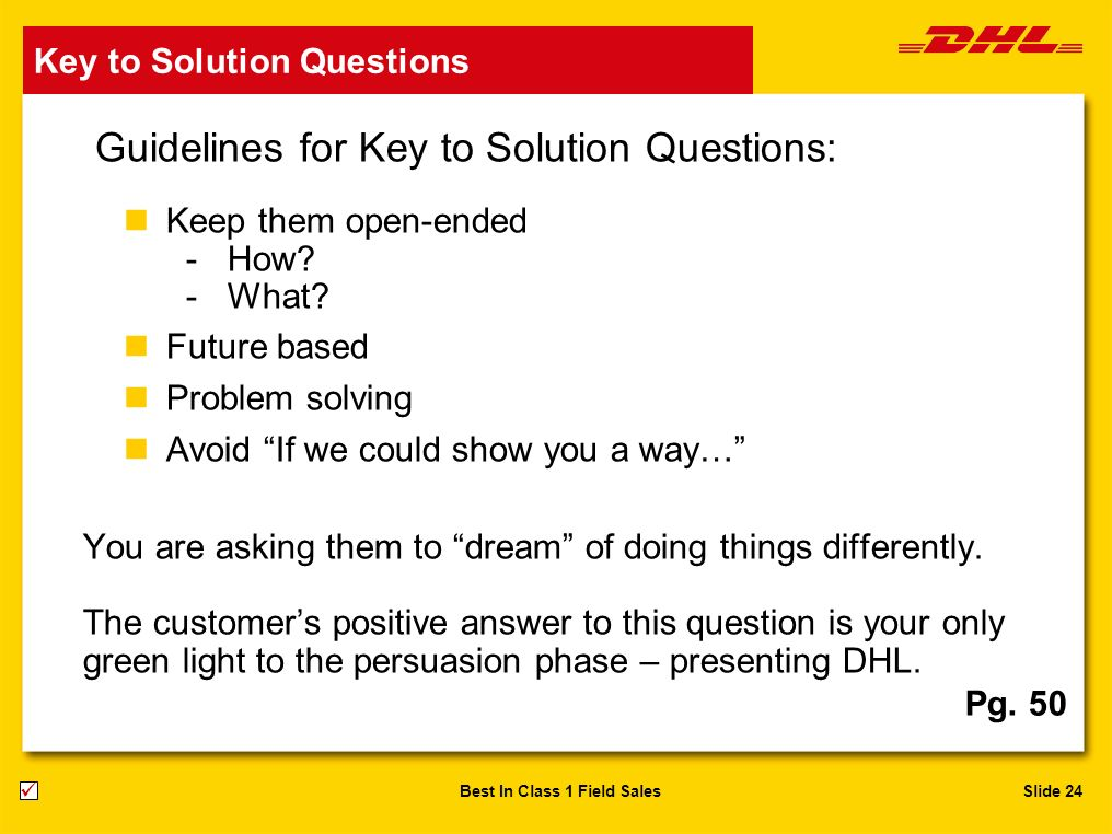 Slide 24Best In Class 1 Field Sales Guidelines for Key to Solution Questions: nKeep them open-ended -How? -What? nFuture based nProblem solving nAvoid