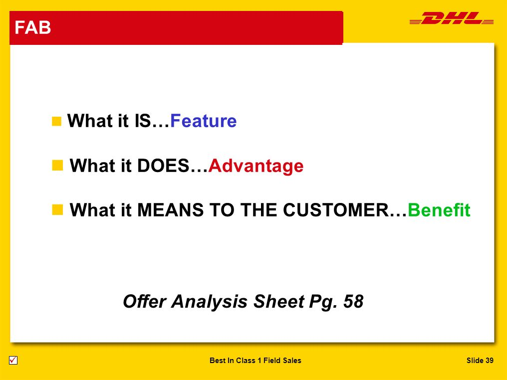 Slide 39Best In Class 1 Field Sales n What it IS…Feature n What it DOES…Advantage n What it MEANS TO THE CUSTOMER…Benefit FAB Offer Analysis Sheet Pg.