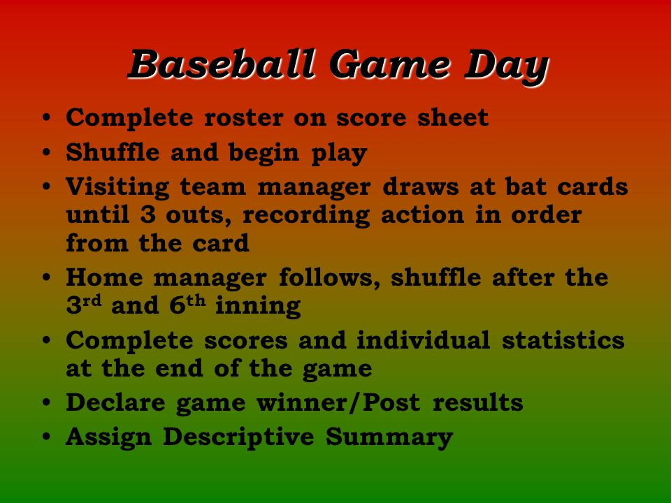 Baseball Game Day Complete roster on score sheet Shuffle and begin play Visiting team manager draws at bat cards until 3 outs, recording action in order from the card Home manager follows, shuffle after the 3 rd and 6 th inning Complete scores and individual statistics at the end of the game Declare game winner/Post results Assign Descriptive Summary