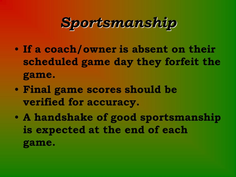 Sportsmanship If a coach/owner is absent on their scheduled game day they forfeit the game.