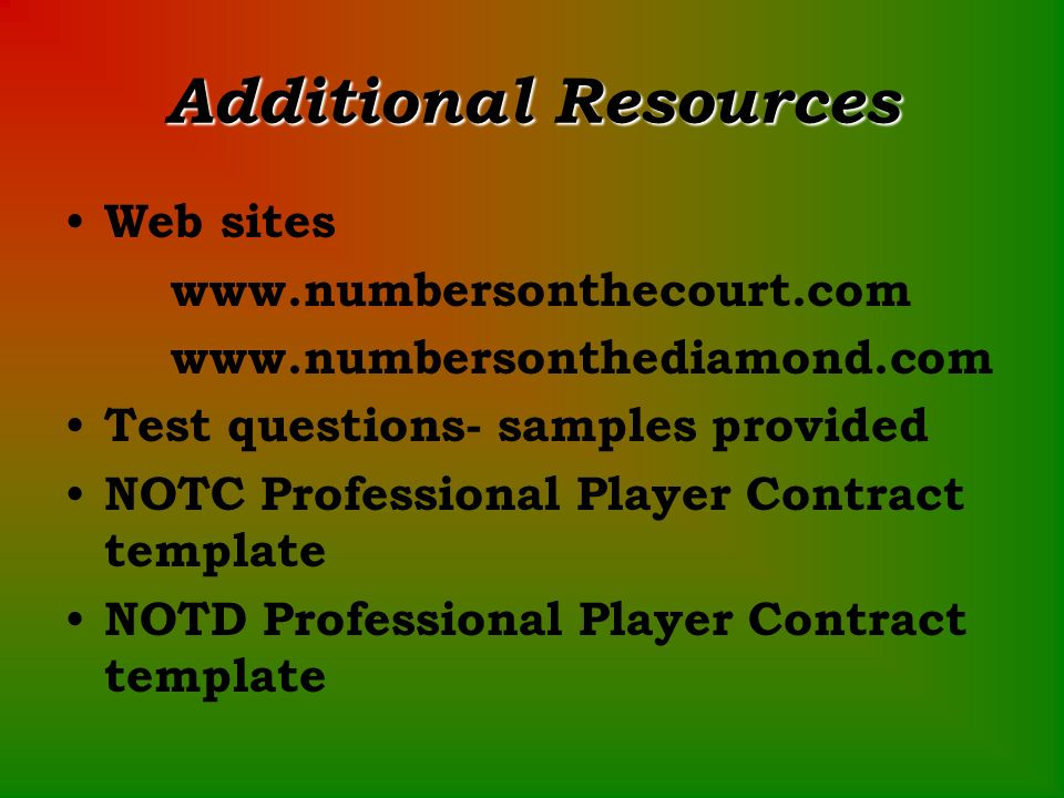 Additional Resources Web sites www.numbersonthecourt.com www.numbersonthediamond.com Test questions- samples provided NOTC Professional Player Contract template NOTD Professional Player Contract template