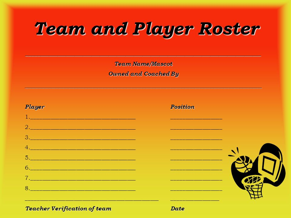 Team and Player Roster ___________________________________________________________________________________ Team Name/Mascot Owned and Coached By _________________________________________________________________________ PlayerPosition 1._______________________________________________________ 2._______________________________________________________ 3._______________________________________________________ 4._______________________________________________________ 5._______________________________________________________ 6._______________________________________________________ 7._______________________________________________________ 8._______________________________________________________ ________________________________________________________________ Teacher Verification of teamDate