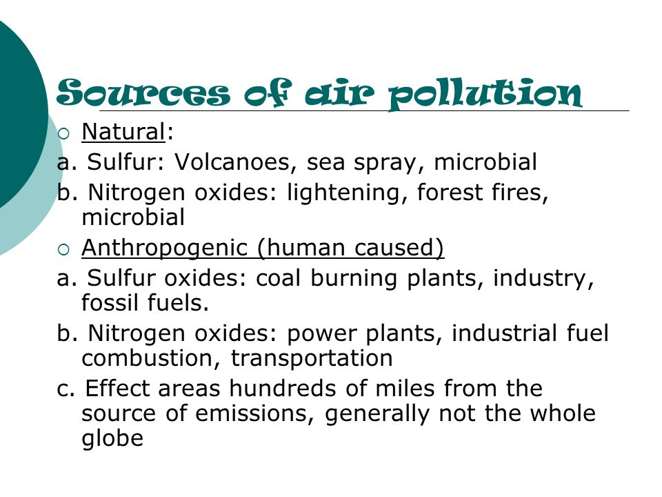 Sources of air pollution Natural: a. Sulfur: Volcanoes, sea spray, microbial b. Nitrogen oxides: lightening, forest fires, microbial Anthropogenic (hu
