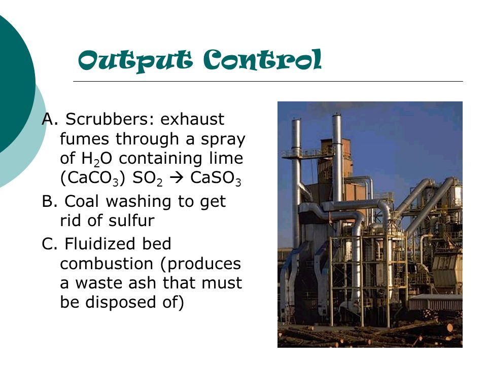 Output Control A. Scrubbers: exhaust fumes through a spray of H 2 O containing lime (CaCO 3 ) SO 2 CaSO 3 B. Coal washing to get rid of sulfur C. Flui